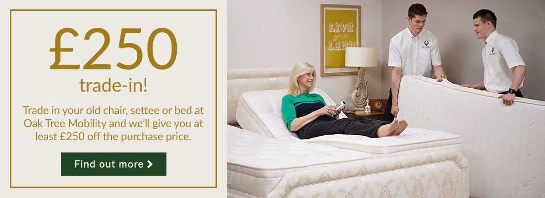 Trade in your old chair, settee or bed at Oak Tree Mobility and we'll give you at least £250 off the purchase price.